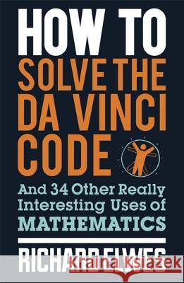 How to Solve the Da Vinci Code: And 34 Other Really Interesting Uses of Mathematics Richard Elwes 9780857388384
