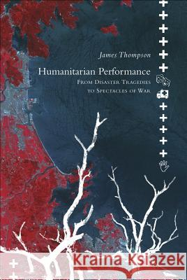 Humanitarian Performance: From Disaster Tragedies to Spectacles of War James Thompson 9780857421098