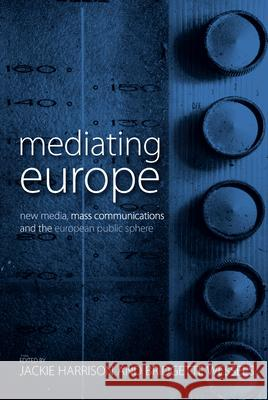 Mediating Europe : New Media, Mass Communications, and the European Public Sphere Jackie Harrison Bridgette Wessels 9780857456557 Berghahn Books