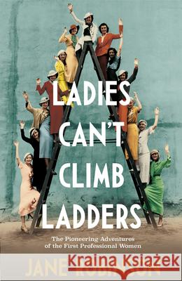 Ladies Can't Climb Ladders: Early Adventures of Working Women, the Professional Life and the Glass Ceiling. Robinson, Jane 9780857525871