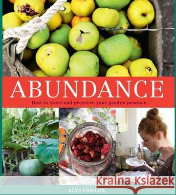 Abundance How to Store and Preserve Your Garden Produce Fowler, Alys 9780857833761