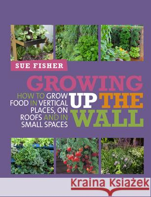 Growing Up the Wall: How to Grow Food in Vertical Places, on Roofs and in Small Spaces Sue Fisher 9780857841094
