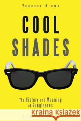 Cool Shades: The History and Meaning of Sunglasses Vanessa Brown 9780857854445 Bloomsbury Academic