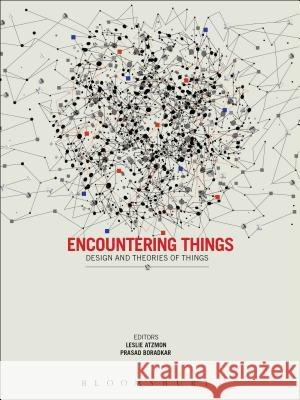 Encountering Things: Design and Theories of Things Leslie Atzmon Leslie Atzmon Prasad Boradkar 9780857857828
