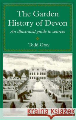 Garden History of Devon: An Illustrated Guide to Sources Todd Gray 9780859894531