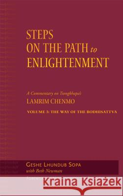 Steps on the Path to Enlightenment Volume 3: The Way of the Bodhisattva; A Commentary on Tsongkhapa's Lamrim Chenmo Geshe Lhundu Beth Newman The Dalai Lama 9780861714827