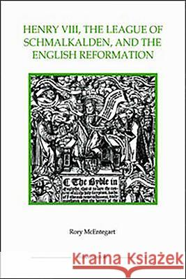 Henry VIII, the League of Schmalkalden, and the English Reformation Rory McEntegart 9780861932559