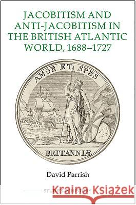 Jacobitism and Anti-Jacobitism in the British Atlantic World, 1688-1727 David Parrish 9780861933419