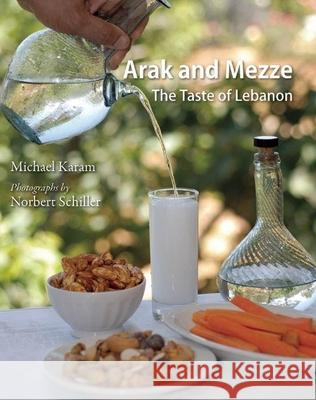 Arak and Mezze : The Taste of Lebanon Michael Karam Norbert Schiller 9780863564765