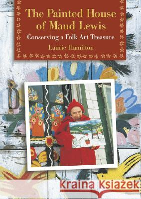 The Painted House of Maud Lewis: Conserving a Folk Art Treasure Laurie Hamilton 9780864923349