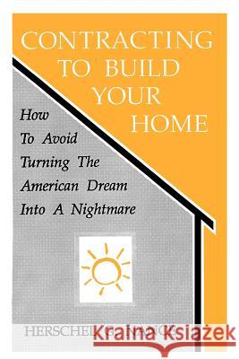 Contracting to Build Your Home : How to Avoid Turning the American Dream Into a Nightmare Herschel G. Nance Herschel Nance 9780865341609