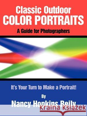 Classic Outdoor Color Portraits: A Guide for Photographers; It's Your Turn to Make a Portrait Nancy Hopkins Reily 9780865343023