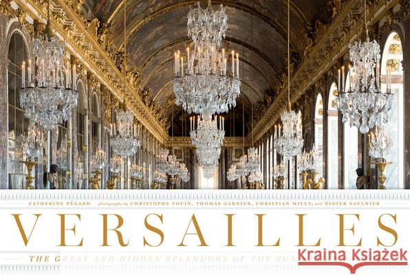 Versailles: The Great and Hidden Splendors of the Sun King's Palace Catherine Pegard Christophe Fouin Thomas Garnier 9780865653429