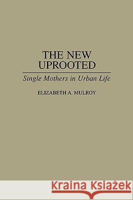 The New Uprooted : Single Mothers in Urban Life Elizabeth A. Mulroy 9780865690394