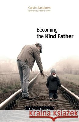 Becoming the Kind Father: A Son's Journey Calvin Sandborn 9780865715820