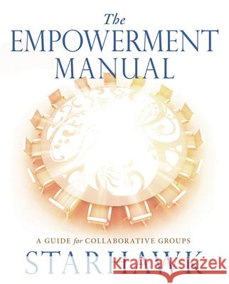 The Empowerment Manual : A Guide for Collaborative Groups Starhawk 9780865716971