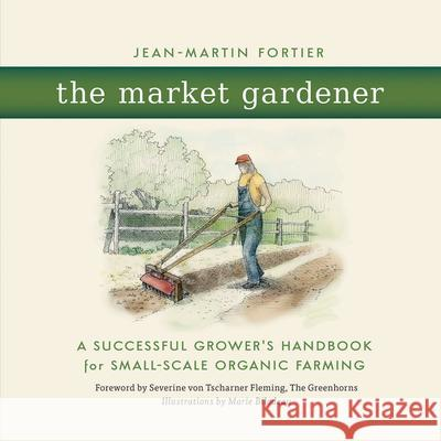 The Market Gardener : A Successful Grower's Handbook for Small-scale Organic Farming Jean-Martin Fortier Se Vo 9780865717657