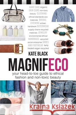 Magnifeco: Your Head-To-Toe Guide to Ethical Fashion and Non-Toxic Beauty Kate Black 9780865717978