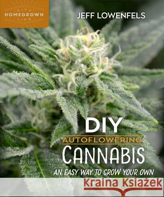 DIY Autoflowering Cannabis: An Easy Way to Grow Your Own Jeff Lowenfels 9780865719163