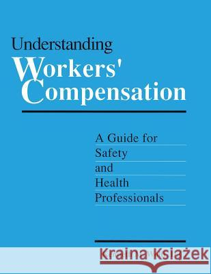 Understanding Workers' Compensation: A Guide for Safety and Health Professionals: A Guide for Safety and Health Professionals Kenneth Wolff D. C. Wolff 9780865874640