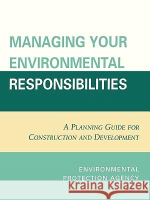 Managing Your Environmental Responsibilities : A Planning Guide for Construction and Development Environmental Protection Agency 9780865874725