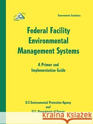 Federal Facility Environmental Management Systems: A Primer and Implementation Guide: A Primer and Implementation Guide U S Enviormental Protection Agency       U S Environmental Protection Agency      US Department of Energy 9780865877085