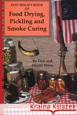 Don Holm's Book of Food Drying, Pickling and Smoke Curing: Smoke Curing Don Holm Myrtle Holm 9780870042508