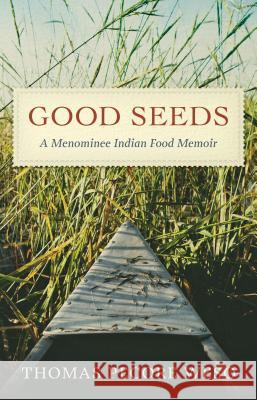 Good Seeds: A Menominee Indian Food Memoir Thomas Pecore Weso 9780870207716