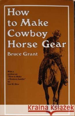 How to Make Cowboy Horse Gear Bruce Grant 9780870330346