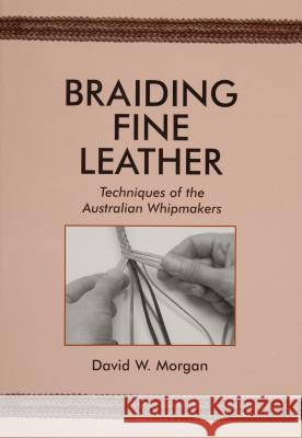 Braiding Fine Leather: Techniques of the Australian Whipmakers David W. Morgan 9780870335440