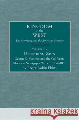 Defending Zion: George Q. Cannon and the California Mormon Newspaper Wars of 1856-1857 Jacob Robin Lawrence Roger R. Ekins 9780870623219