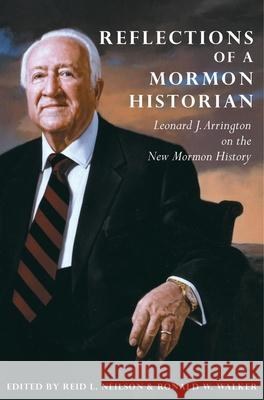 Reflections of a Mormon Historian: Leonard J. Arrington on the New Mormon History Leonard J. Arrington Ried L. Neilson Ronald W. Walker 9780870623486 Arthur H. Clark Company