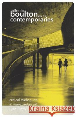 Alfredo Boulton and His Contemporaries: Critical Dialogues in Venezuelan Art 1912-1974 Hugo Achugar 9780870707100