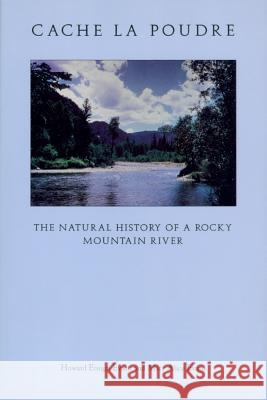 Cache La Poudre: The Natural History of a Rocky Mountain River Howard Ensign Evans Mary A. Evans 9780870813016