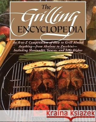 Grilling Encyclopedia: An A-To-Z Compendium of How to Grill Almost Anything A. Cort Sinnes 9780871135636