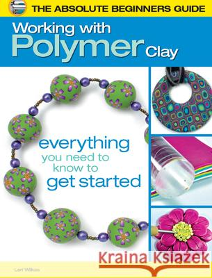 The Absolute Beginners Guide: Working with Polymer Clay Lori Wilkes 9780871164537