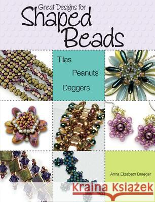 Great Designs for Shaped Beads: Tilas, Peanuts, Daggers Anna Elizabeth Draeger 9780871164957