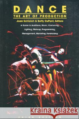 Dance: The Art of Production: A Guide to Auditions, Music, Costuming, Lighting, Makeup, Programming, Management, Marketing, Fundraising Joan Schlaich Betty DuPont 9780871272072