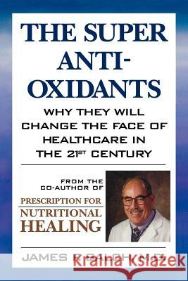 The Super Anti-Oxidants: Why They Will Change the Face of Healthcare in the 21st Century James F. Balch 9780871318947