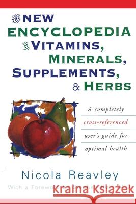 The New Encyclopedia of Vitamins, Minerals, Supplements, & Herbs: A Completely Cross-Referenced User's Guide for Optimal Health Nicola Reavley 9780871318978
