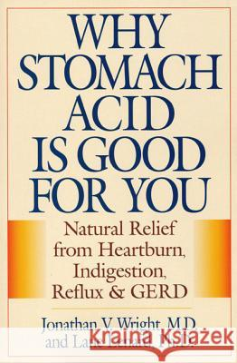 Why Stomach Acid Is Good for You: Natural Relief from Heartburn, Indigestion, Reflux and Gerd Jonathan Wrihgt Jonathan Wright Lane Lenard 9780871319319
