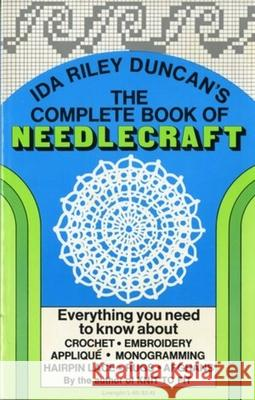 The Complete Book of Needlecraft: Everything You Need to Know about Crochet, Embroidery, Applique, Monogramming, Hairpin Lace, Rugs, and Afghans Ida Riley Duncan 9780871402653