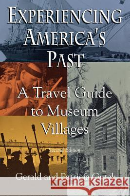 Experiencing America's Past: A Travel Guide to Museum Villages Gerald Lee Gutek Patricia Gutek 9780872496675