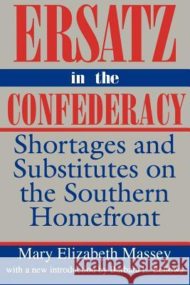 Ersatz in the Confederacy: Shortages and Substitutes on the Southern Homefront Mary Elizabeth Massey Barbara L. Bellows 9780872498778
