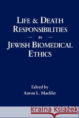 Life and Death Responsibilities in Jewish Biomedical Ethics Aaron L. Mackler Gerald I. Wolpe 9780873340816