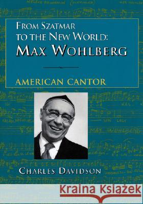 From Szatmar to the New World: Max Wohlberg, American Cantor Charles Davidson 9780873340854