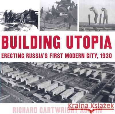 Building Utopia: Erecting Russia's First Modern City, 1930 Richard Cartwright Austin 9780873387309