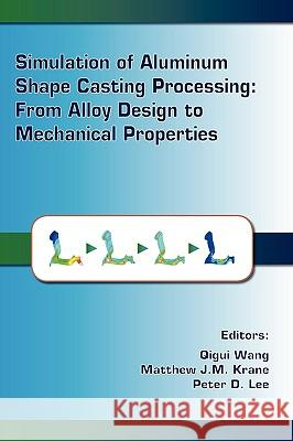 Simulation of Aluminum Shape Casting Processing: From Alloy Design to Mechanical Properties Qigui Wang Matthew J. M. Krane Peter D. Lee 9780873396240