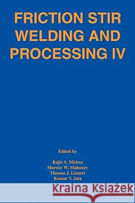 Friction Stir Welding and Processing IV Rajiv S. Mishra Murray W. Mahoney Thomas J. Lienert 9780873396615