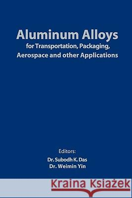 Aluminum Alloys for Transportation, Packaging, Aerospace, and Other Applications Subodh K. Das Weimin Yin  9780873396622
